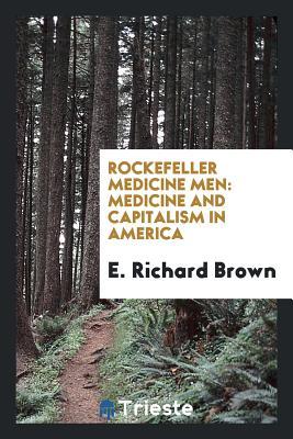 Rockefeller Medicine Men: Medicine and Capitalism in America - Brown, E Richard