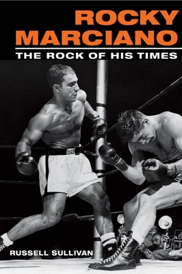 Rocky Marciano: The Rock of His Times - Sullivan, Russell