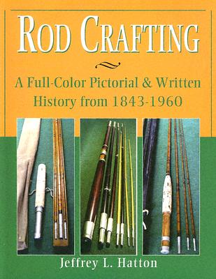 Rod Crafting: A Full-Color Pictorial & Written History from 1843-1960 - Hatton, Jeffrey L