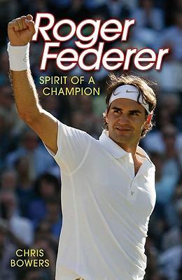 Roger Federer: Spirit of a Champion - Bowers, Chris