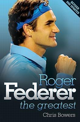 Roger Federer - the Greatest - Bowers, Chris