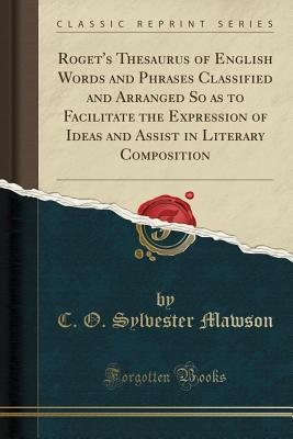 Roget's Thesaurus of English Words and Phrases Classified and Arranged So as to Facilitate the Expression of Ideas and Assist in Literary Composition (Classic Reprint) - Mawson, C O Sylvester