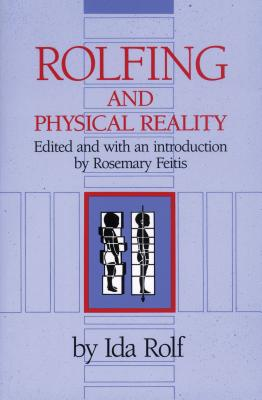 Rolfing and Physical Reality - Rolf, Ida, and Rolf, PH D, and Feitis, Rosemary (Editor)
