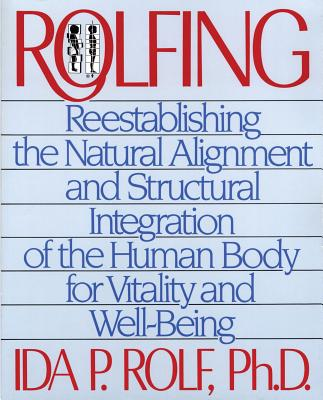 Rolfing: Reestablishing the Natural Alignment and Structural Integration of the Human Body for Vitality and Well-Being - Rolf, Ida P, PH.D.