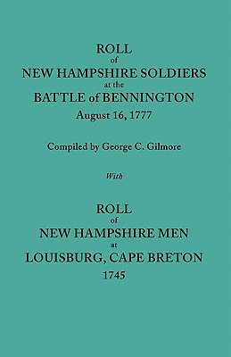 Roll of New Hampshire Soldiers at the Battle of Bennington, August 16, 1777, Published with Roll of New Hampshire Men at Louisburg, Cape Breton, 1745 - Gilmore, George C (Compiled by)
