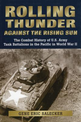Rolling Thunder Against the Rising Sun: The Combat History of U.S. Army Tank Battalions in the Pacific in World War II - Salecker, Gene Eric
