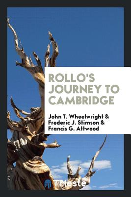 Rollo's Journey to Cambridge - Wheelwright, John T, and Stimson, Frederic J, and Attwood, Francis G