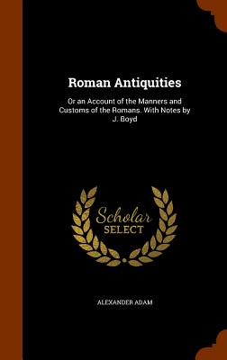 Roman Antiquities: Or an Account of the Manners and Customs of the Romans. with Notes by J. Boyd - Adam, Alexander
