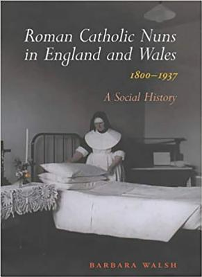 Roman Catholic Nuns in England and Wales, 1800-1937: A Social History - Walsh, Barbara