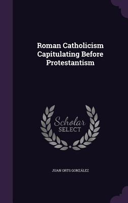 Roman Catholicism Capitulating Before Protestantism - Orts Gonzalez, Juan