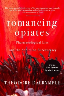 Romancing Opiates: Pharmacological Lies and the Addiction Bureaucracy - Dalrymple, Theodore