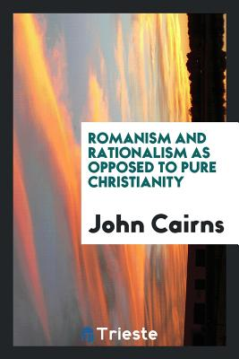 Romanism and Rationalism as Opposed to Pure Christianity - Cairns, John