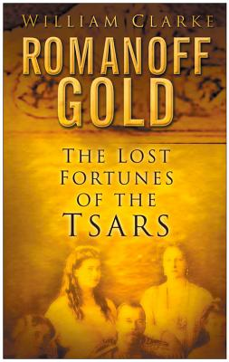Romanoff Gold: The Lost Fortunes of the Tsars - Clarke, William