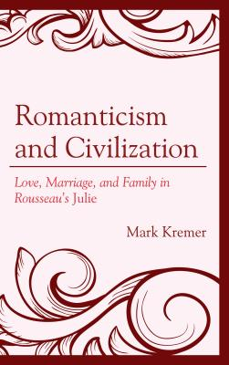 Romanticism and Civilization: Love, Marriage, and Family in Rousseau's Julie - Kremer, Mark