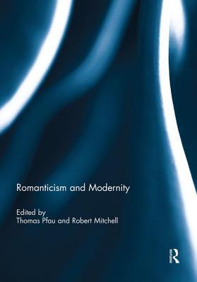 Romanticism and Modernity - Pfau, Thomas (Editor), and Mitchell, Robert (Editor)