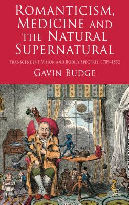 Romanticism, Medicine and the Natural Supernatural: Transcendent Vision and Bodily Spectres, 1789-1852 - Budge, Gavin