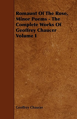 Romaunt of the Rose, Minor Poems - The Complete Works of Geoffrey Chaucer Volume I - Chaucer, Geoffrey