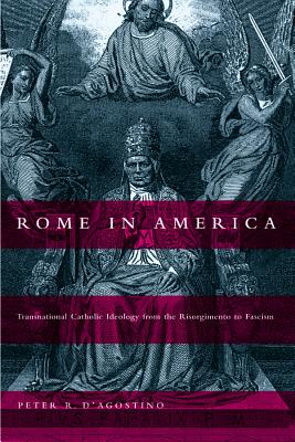 Rome in America: Transnational Catholic Ideology from the Risorgimento to Fascism - D'Agostino, Peter R