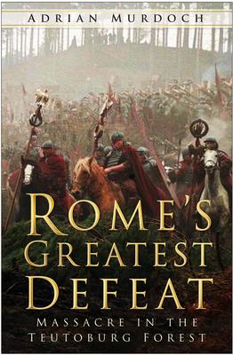 Rome's Greatest Defeat: Massacre in the Teutoburg Forest - Murdoch, Adrian