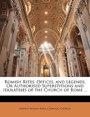 Romish Rites, Offices, and Legends, or Authorised Superstitions and Idolatries of the Church of Rome ... - Foye, Martin Wilson, and Catholic Church (Creator)