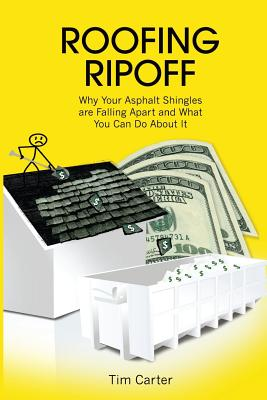 Roofing Ripoff: Why Your Asphalt Shingles Are Falling Apart and What You Can Do about It - Carter, Tim, Dr.