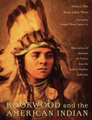 Rookwood and the American Indian: Masterpieces of American Art Pottery from the James J. Gardner Collection - Ellis, Anita J