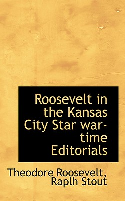 Roosevelt in the Kansas City Star War-Time Editorials - Roosevelt, Theodore, IV, and Stout, Raplh