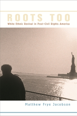 Roots Too: White Ethnic Revival in Post-Civil Rights America - Jacobson, Matthew Frye