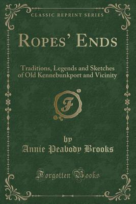 Ropes' Ends: Traditions, Legends and Sketches of Old Kennebunkport and Vicinity (Classic Reprint) - Brooks, Annie Peabody