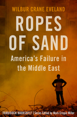 Ropes of Sand: America's Failure in the Middle East - Miller, Mark Crispin (Introduction by), and Eveland, Wilbur Crane