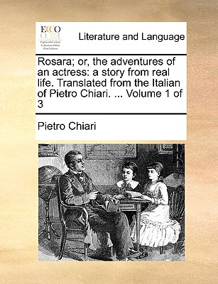 Rosara; Or, the Adventures of an Actress: A Story from Real Life. Translated from the Italian of Pietro Chiari. ... Volume 1 of 3 - Chiari, Pietro
