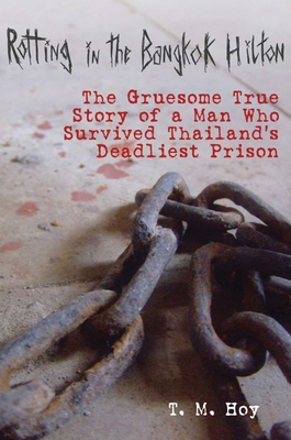 Rotting in the Bangkok Hilton: The Gruesome True Story of a Man Who Survived Thailand's Deadliest Prisons - Hoy, T M