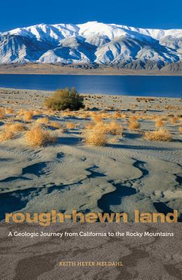 Rough-Hewn Land: A Geologic Journey from California to the Rocky Mountains - Meldahl, Keith Heyer