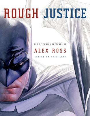 Rough Justice: The DC Comics Sketches of Alex Ross - Ross, Alex