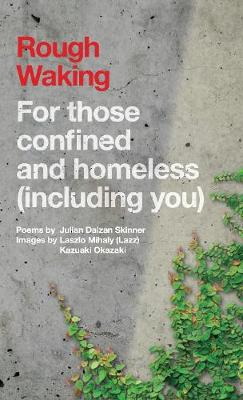Rough Waking: For Those Confined And Homeless (Including You) - Skinner, Julian Daizan, and Mihaly, Laszlo (Lazz) (Photographer)