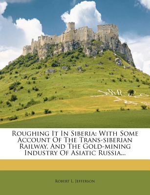 Roughing It in Siberia; With Some Account of the Trans-Siberian Railway, and the Gold-Mining Industry of Asiatic Russia - Jefferson, Robert L