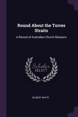 Round about the Torres Straits: A Record of Australian Church Missions - White, Gilbert