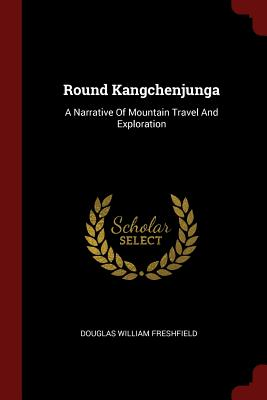 Round Kangchenjunga: A Narrative of Mountain Travel and Exploration - Freshfield, Douglas William
