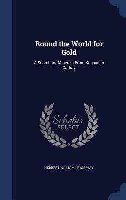 Round the World for Gold: A Search for Minerals from Kansas to Cathay - Way, Herbert William Lewis