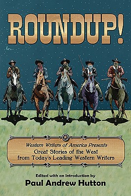 Roundup!: Western Writers of America Presents Great Stories of the West from Today's Leading Western Writers - Hutton, Paul Andrew (Editor)
