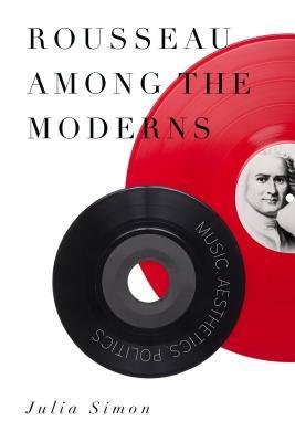 Rousseau Among the Moderns: Music, Aesthetics, Politics - Simon, Julia