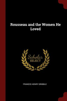Rousseau and the Women He Loved - Gribble, Francis Henry