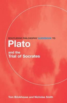 Routledge Philosophy Guidebook to Plato and the Trial of Socrates - Brickhouse, Thomas C, and Smith, Nicholas D