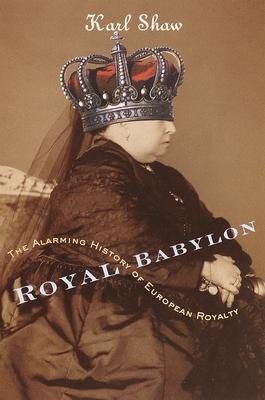 Royal Babylon: The Alarming History of European Royalty - Shaw, Karl