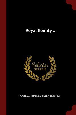 Royal Bounty .. - Havergal, Frances Ridley 1836-1879 (Creator)