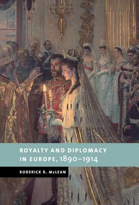 Royalty and Diplomacy in Europe 1890-1914 - McLean, Roderick R