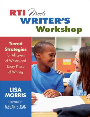 RTI Meets Writer's Workshop: Tiered Strategies for All Levels of Writers and Every Phase of Writing - Morris, Lisa L
