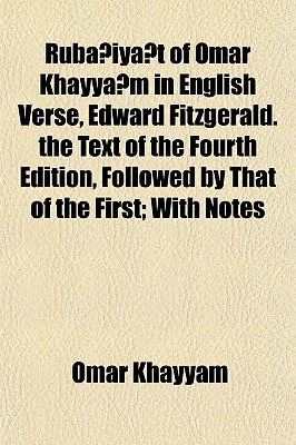 Ruba Iya T of Omar Khayya M in English Verse, Edward Fitzgerald. the Text of the Fourth Edition, Followed by That of the First; With Notes - Khayyam, Omar