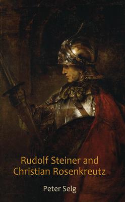 Rudolf Steiner and Christian Rosenkreutz - Selg, Peter, and Saar, Margot (Translated by)
