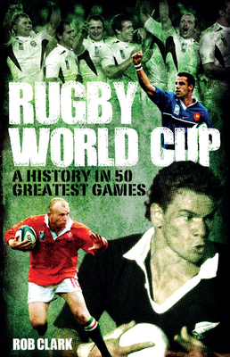 Rugby World Cup Greatest Games: A History in 50 Matches - Clark, Rob